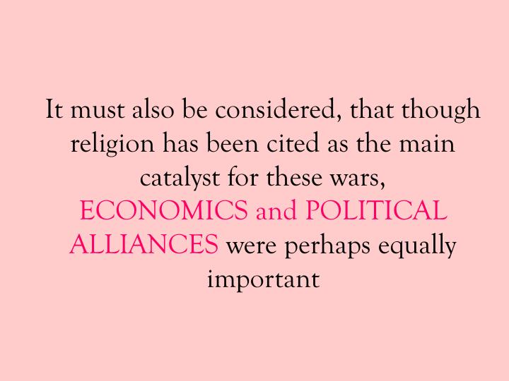It must also be considered, that though religion has been cited as the main catalyst for these wars,