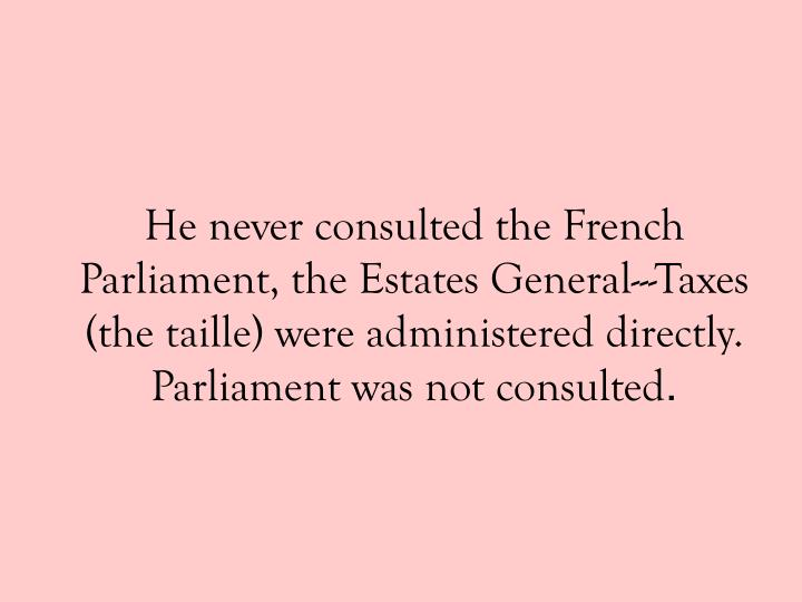 He never consulted the French Parliament, the Estates General---Taxes (the taille) were administered directly.  Parliament was not consulted