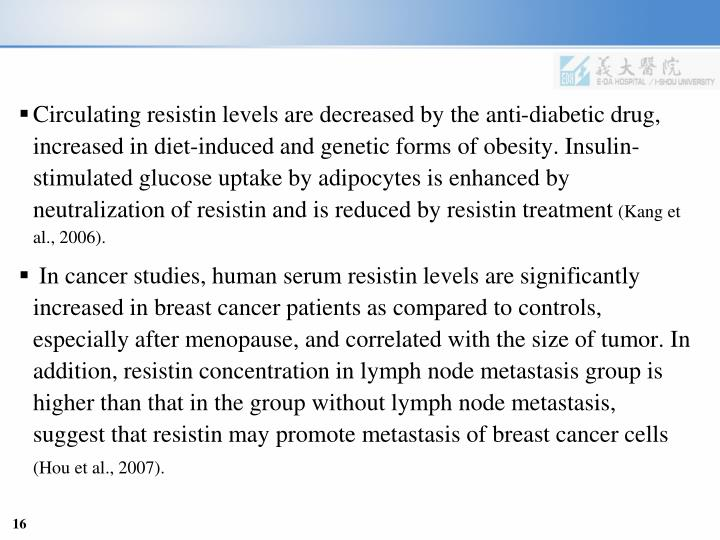 Circulating resistin levels are decreased by the anti-diabetic drug, increased in diet-induced and genetic forms of obesity. Insulin-stimulated glucose uptake by adipocytes is enhanced by neutralization of resistin and is reduced by resistin treatment