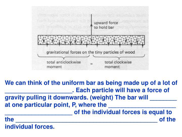 We can think of the uniform bar as being made up of a lot of ____________________. Each particle will have a force of gravity pulling it downwards. (weight) The bar will ________ at one particular point, P, where the ____________________ ____________________ of the individual forces is equal to the __________________________________________ of the individual forces.