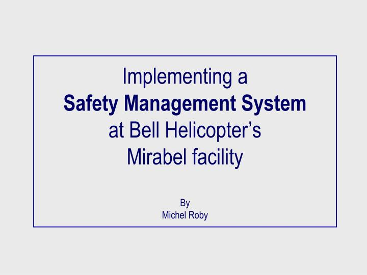 Implementing a safety management system at bell helicopter s mirabel facility by michel roby