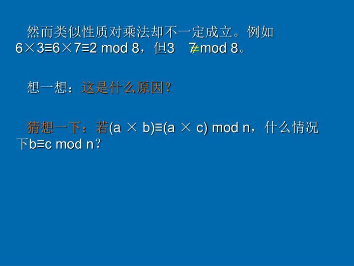 然而类似性质对乘法却不一定成立。例如6×3≡6×7≡2