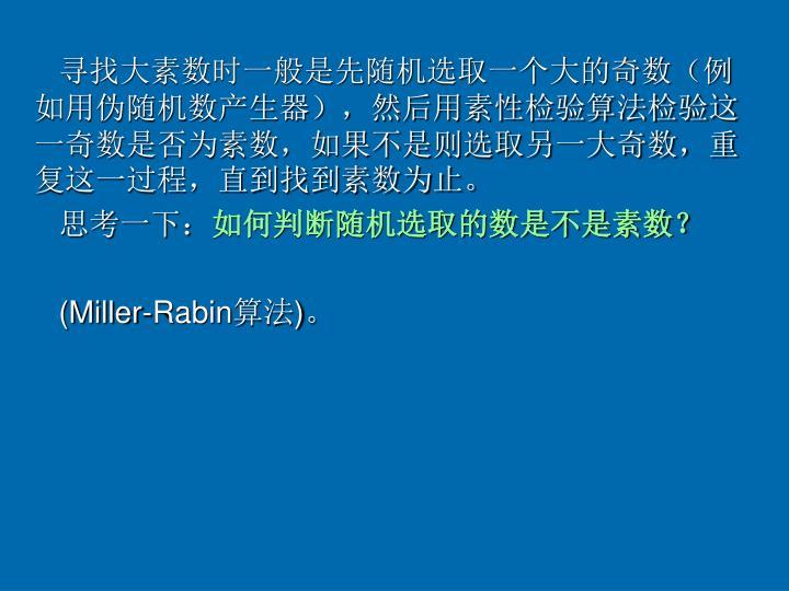 寻找大素数时一般是先随机选取一个大的奇数(例如用伪随机数产生器),然后用素性检验算法检验这一奇数是否为素数,如果不是则选取另一大奇数,重复这一过程,直到找到素数为止。