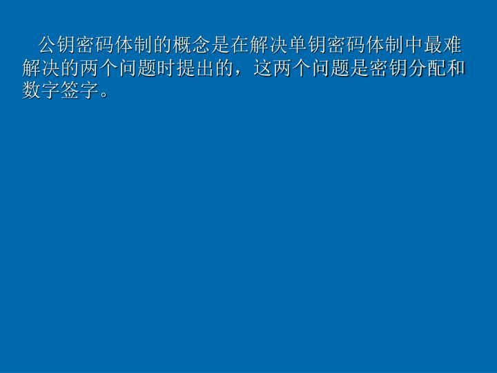 公钥密码体制的概念是在解决单钥密码体制中最难解决的两个问题时提出的,这两个问题是密钥分配和数字签字。
