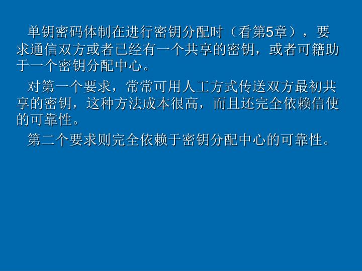 单钥密码体制在进行密钥分配时(看第5章),要求通信双方或者已经有一个共享的密钥,或者可籍助于一个密钥分配中心。