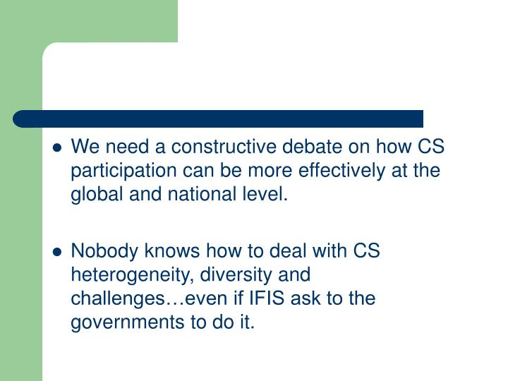 We need a constructive debate on how CS participation can be more effectively at the global and national level.