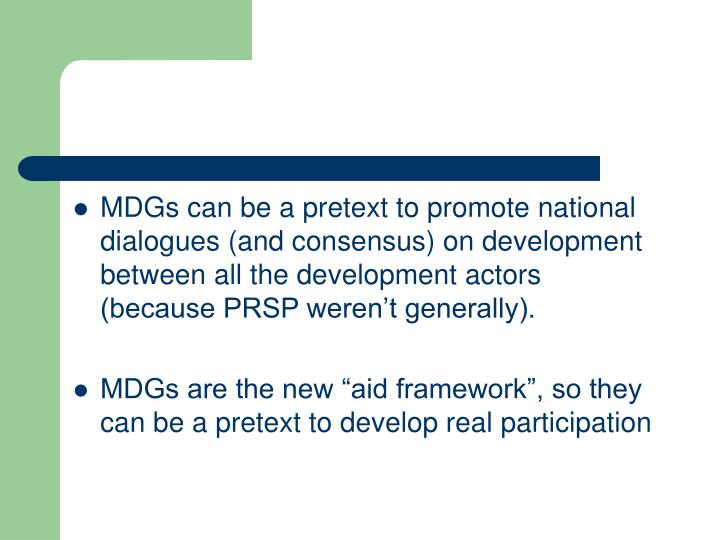 MDGs can be a pretext to promote national dialogues (and consensus) on development between all the development actors (because PRSP weren't generally).