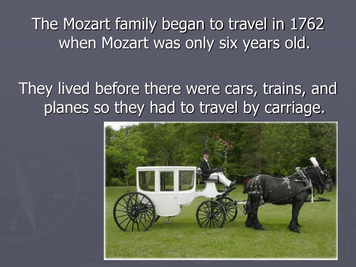 The Mozart family began to travel in 1762 when Mozart was only six years old.