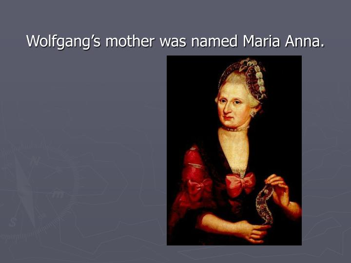Wolfgang's mother was named Maria Anna.