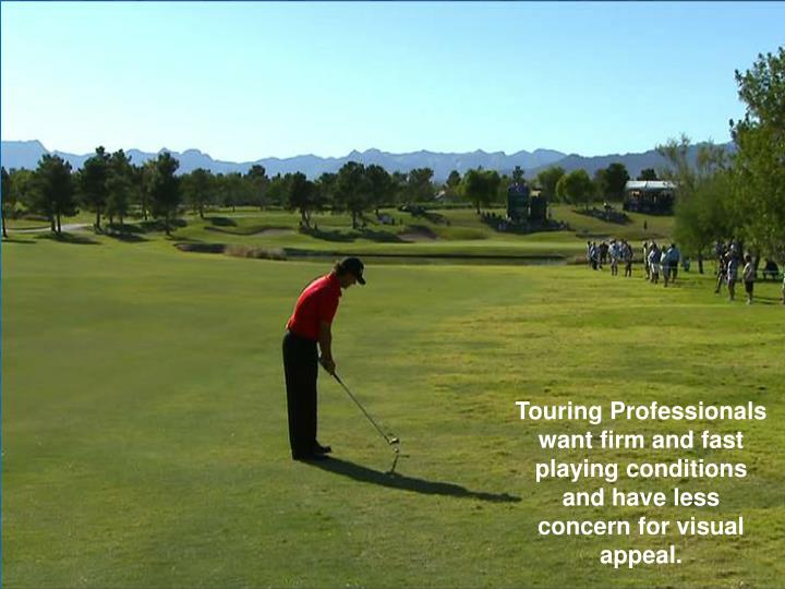 Touring Professionals  want firm and fast playing conditions and have less concern for visual appeal.