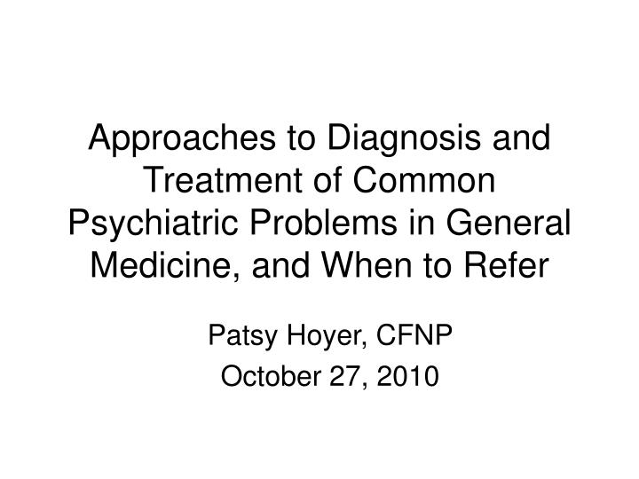 Approaches to Diagnosis and Treatment of Common Psychiatric Problems in General Medicine, and When t...