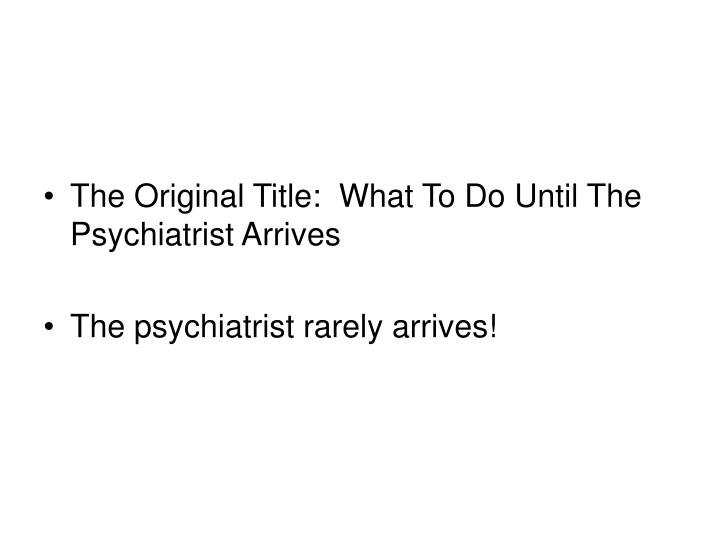 The Original Title:  What To Do Until The Psychiatrist Arrives