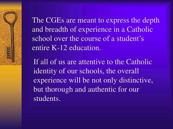 The CGEs are meant to express the depth and breadth of experience in a Catholic school over the course of a student's entire K-12 education.