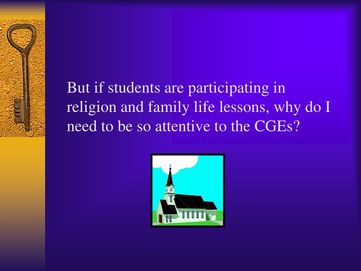But if students are participating in religion and family life lessons, why do I need to be so attentive to the CGEs?