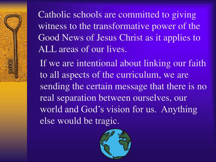 Catholic schools are committed to giving witness to the transformative power of the Good News of Jesus Christ as it applies to ALL areas of our lives.