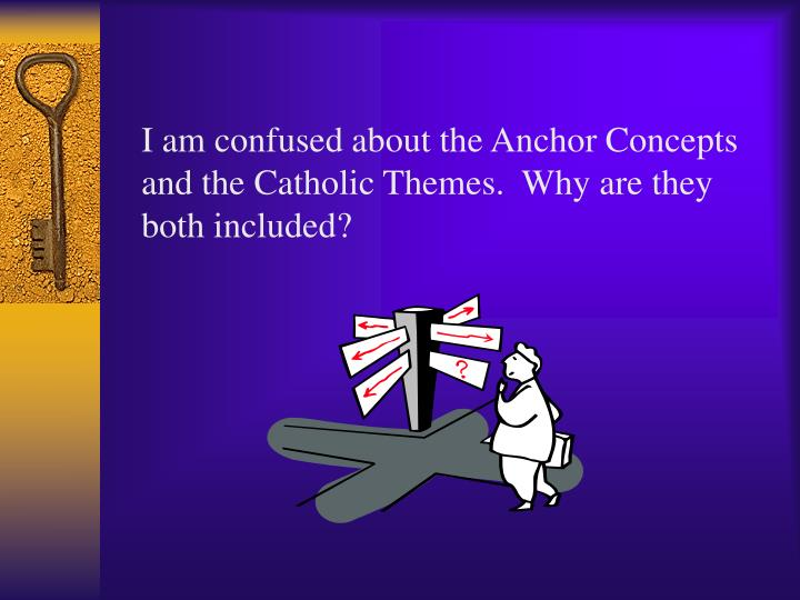 I am confused about the Anchor Concepts and the Catholic Themes.  Why are they both included?
