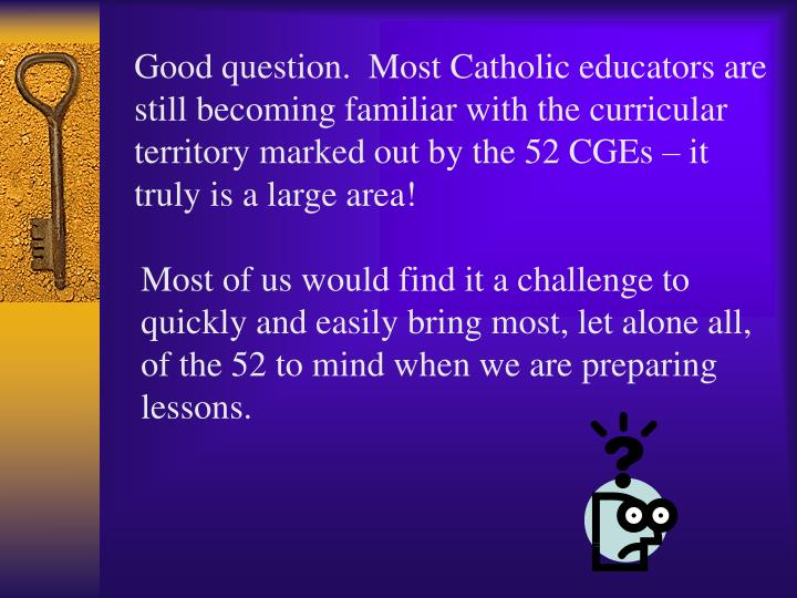 Good question.  Most Catholic educators are still becoming familiar with the curricular territory marked out by the 52 CGEs – it truly is a large area!