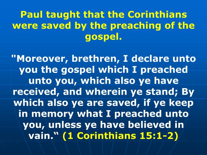 Paul taught that the Corinthians were saved by the preaching of the gospel.