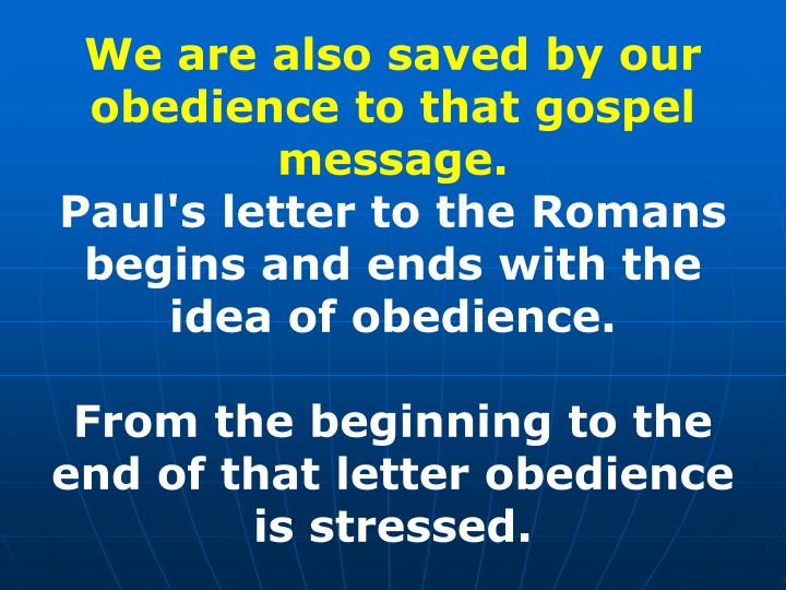 We are also saved by our obedience to that gospel message.
