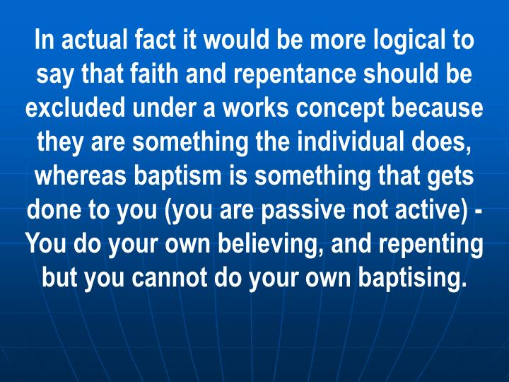 In actual fact it would be more logical to say that faith and repentance should be excluded under a works concept because they are something the individual does, whereas baptism is something that gets done to you (you are passive not active) -