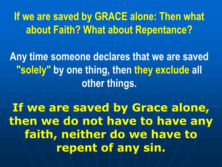 If we are saved by GRACE alone: Then what about Faith? What about Repentance?