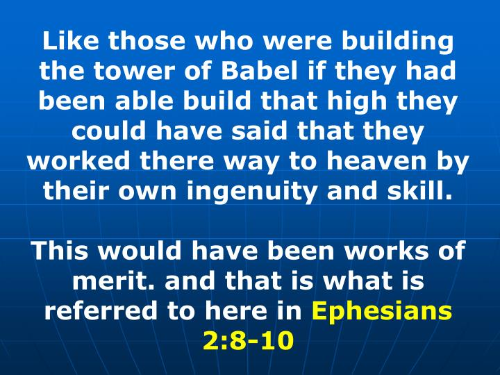 Like those who were building the tower of Babel if they had been able build that high they could have said that they worked there way to heaven by their own ingenuity and skill.