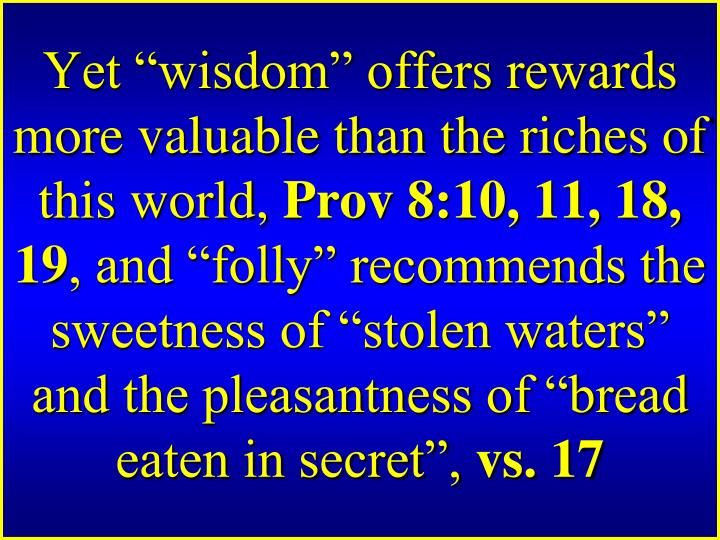 Yet wisdom offers rewards more valuable than the riches of this world,