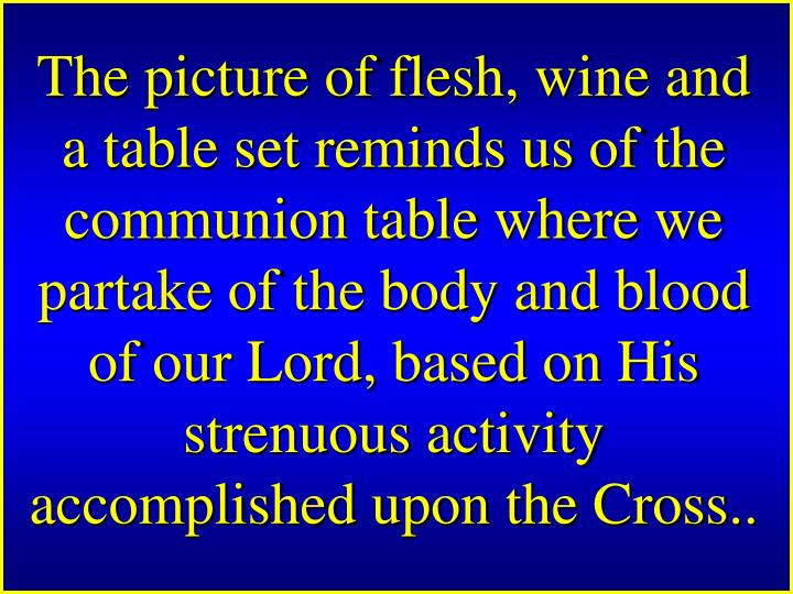 The picture of flesh, wine and a table set reminds us of the communion table where we partake of the body and blood of our Lord, based on His strenuous activity accomplished upon the Cross..