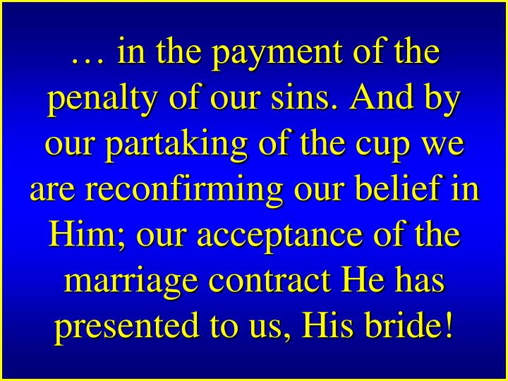 in the payment of the penalty of our sins. And by our partaking of the cup we are reconfirming our belief in Him; our acceptance of the marriage contract He has presented to us, His bride!