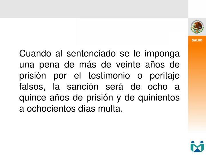 Cuando al sentenciado se le imponga una pena de más de veinte años de prisión por el testimonio o peritaje falsos, la sanción será de ocho a quince años de prisión y de quinientos a ochocientos días multa.