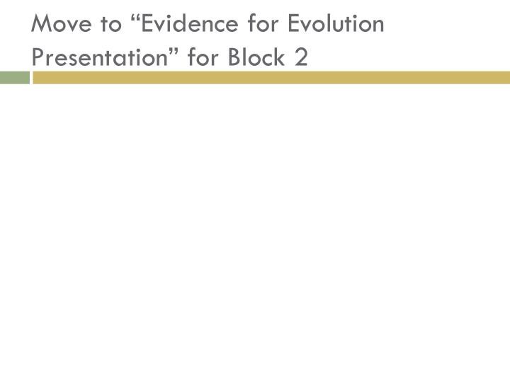 "Move to ""Evidence for Evolution Presentation"" for Block 2"