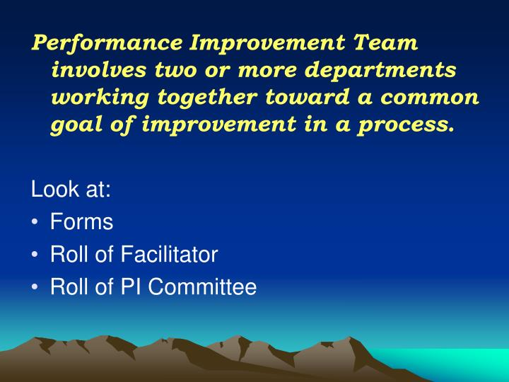 Performance Improvement Team involves two or more departments working together toward a common goal of improvement in a process.