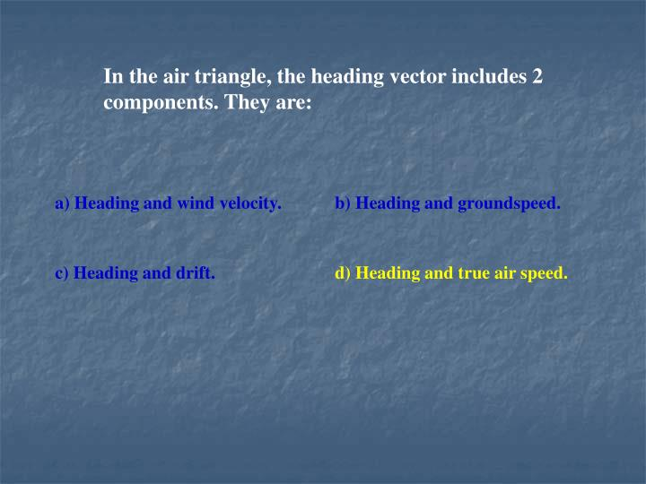 In the air triangle, the heading vector includes 2 components. They are: