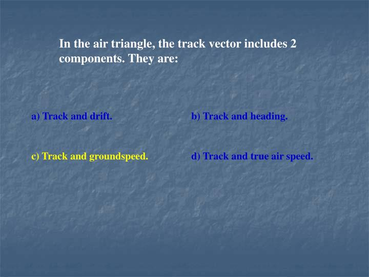 In the air triangle, the track vector includes 2 components. They are:
