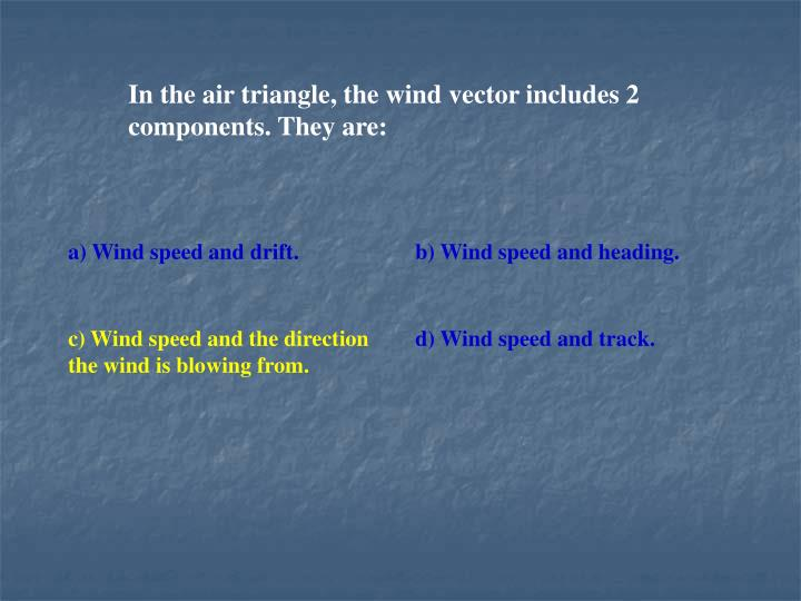 In the air triangle, the wind vector includes 2 components. They are:
