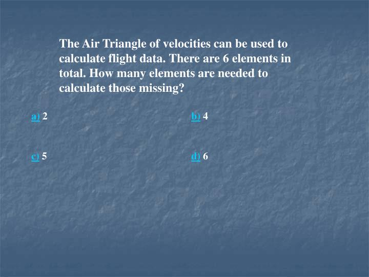 The Air Triangle of velocities can be used to calculate flight data. There are 6 elements in total. How many elements are needed to calculate those missing?