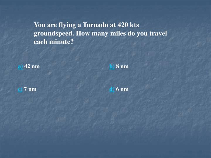 You are flying a Tornado at 420 kts groundspeed. How many miles do you travel each minute?