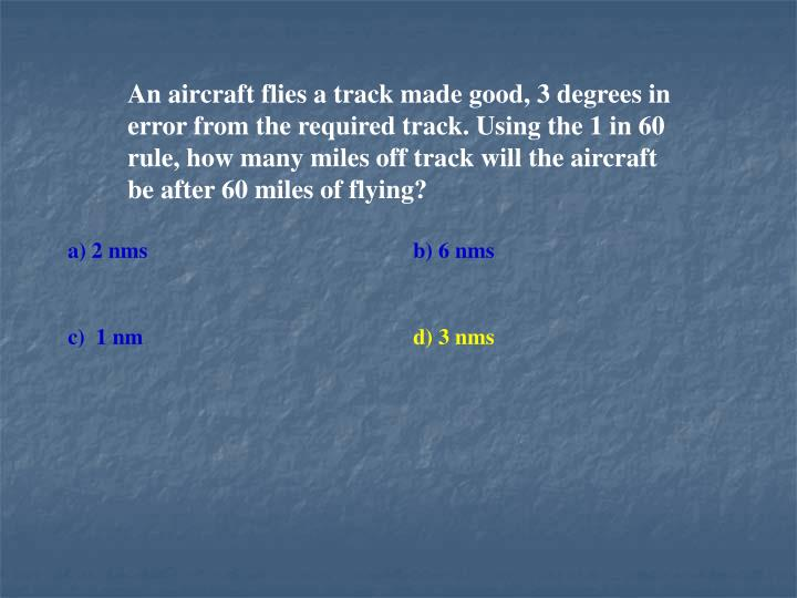 An aircraft flies a track made good, 3 degrees in error from the required track. Using the 1 in 60 rule, how many miles off track will the aircraft be after 60 miles of flying?