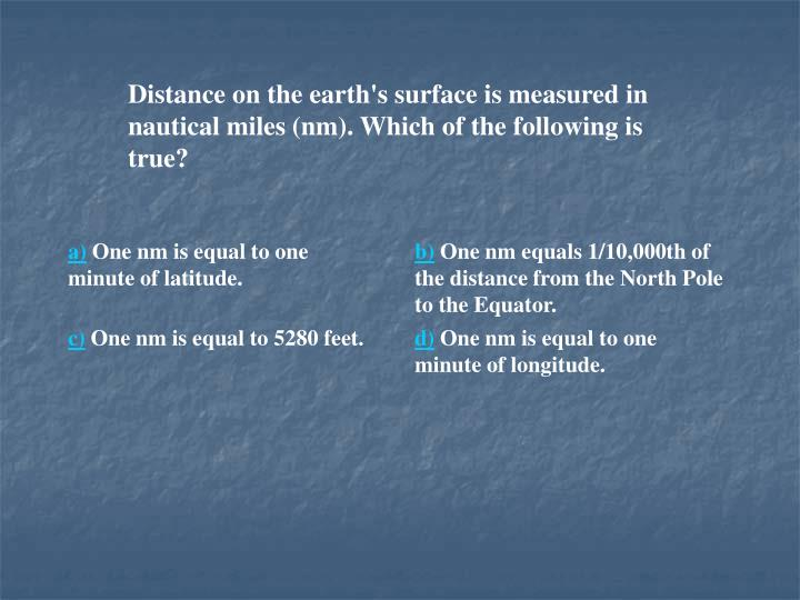 Distance on the earth's surface is measured in nautical miles (nm). Which of the following is true?