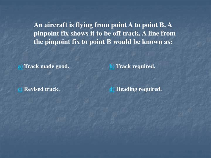 An aircraft is flying from point A to point B. A pinpoint fix shows it to be off track. A line from the pinpoint fix to point B would be known as: