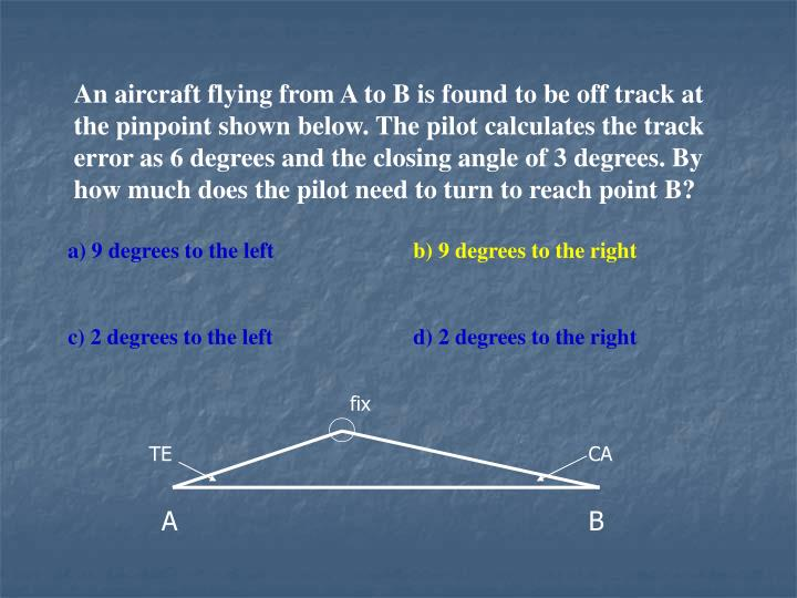 An aircraft flying from A to B is found to be off track at the pinpoint shown below. The pilot calculates the track error as 6 degrees and the closing angle of 3 degrees. By how much does the pilot need to turn to reach point B?