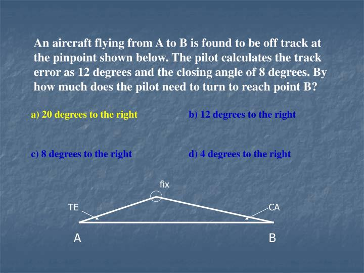 An aircraft flying from A to B is found to be off track at the pinpoint shown below. The pilot calculates the track error as 12 degrees and the closing angle of 8 degrees. By how much does the pilot need to turn to reach point B?