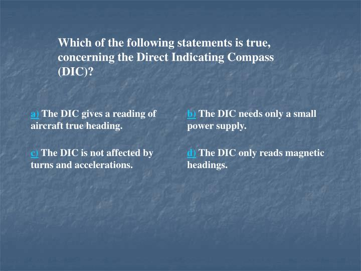 Which of the following statements is true, concerning the Direct Indicating Compass (DIC)?