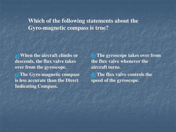 Which of the following statements about the Gyro-magnetic compass is true?