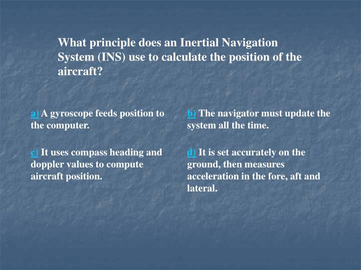 What principle does an Inertial Navigation System (INS) use to calculate the position of the aircraft?