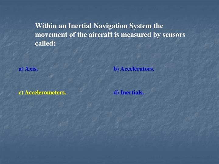 Within an Inertial Navigation System the movement of the aircraft is measured by sensors called:
