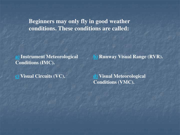 Beginners may only fly in good weather conditions. These conditions are called:
