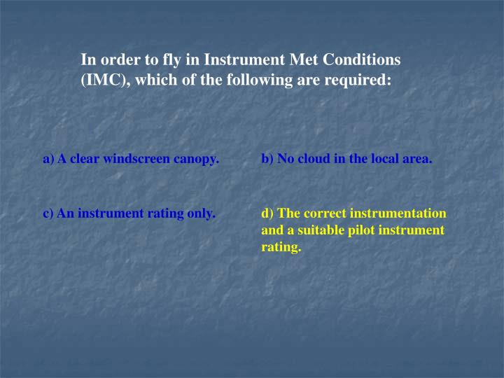 In order to fly in Instrument Met Conditions (IMC), which of the following are required: