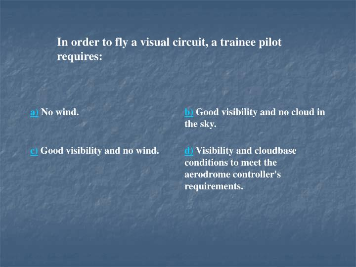 In order to fly a visual circuit, a trainee pilot requires: