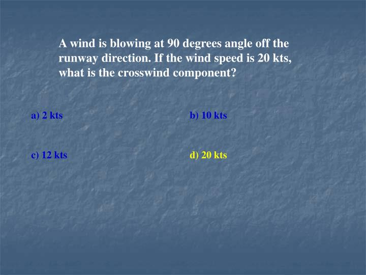 A wind is blowing at 90 degrees angle off the runway direction. If the wind speed is 20 kts, what is the crosswind component?